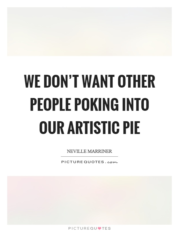 We don't want other people poking into our artistic pie Picture Quote #1