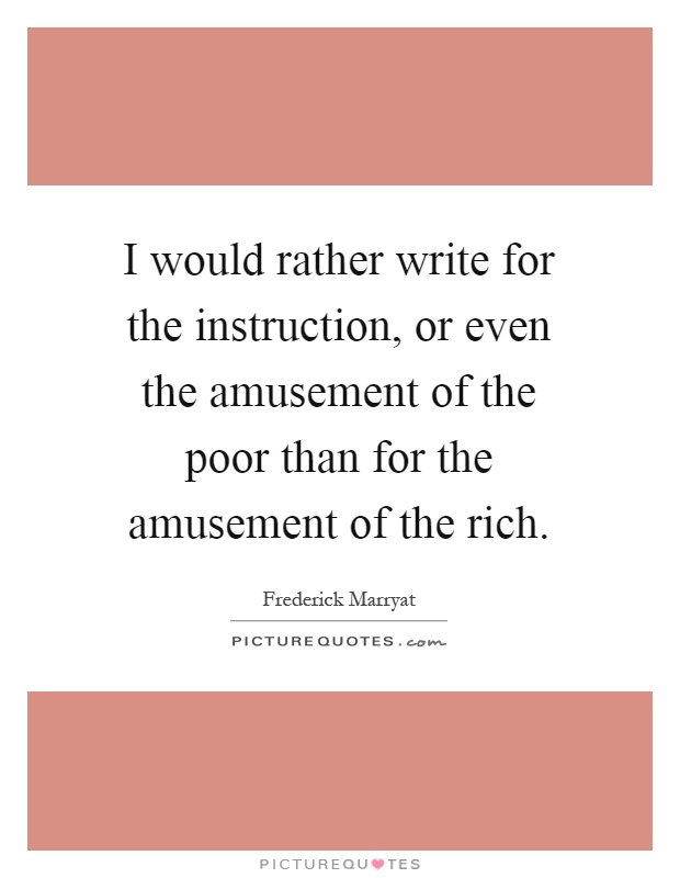 I would rather write for the instruction, or even the amusement of the poor than for the amusement of the rich Picture Quote #1