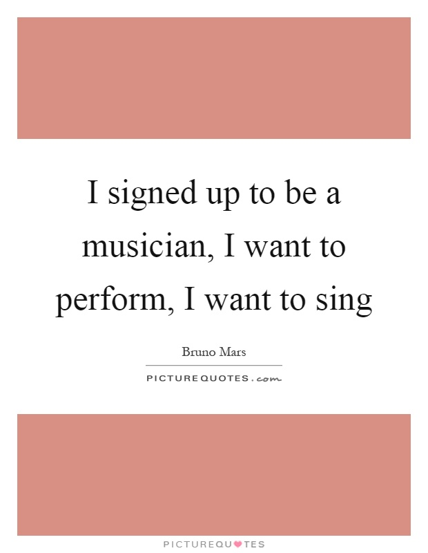 I signed up to be a musician, I want to perform, I want to sing Picture Quote #1