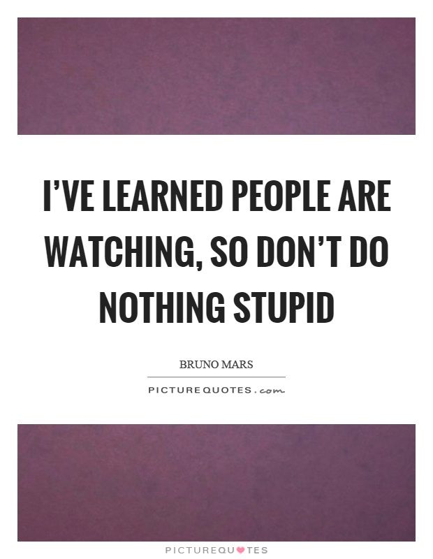 I've learned people are watching, so don't do nothing stupid Picture Quote #1