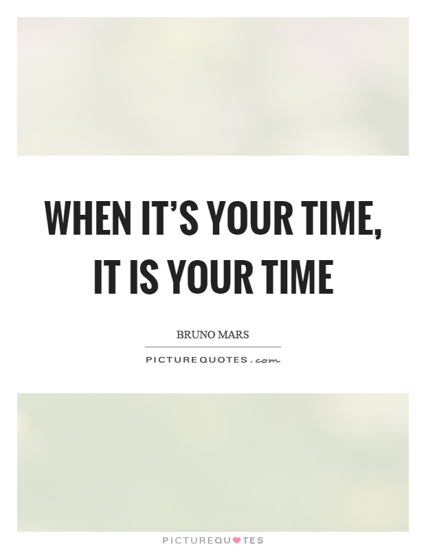 When it's your time, it is your time Picture Quote #1