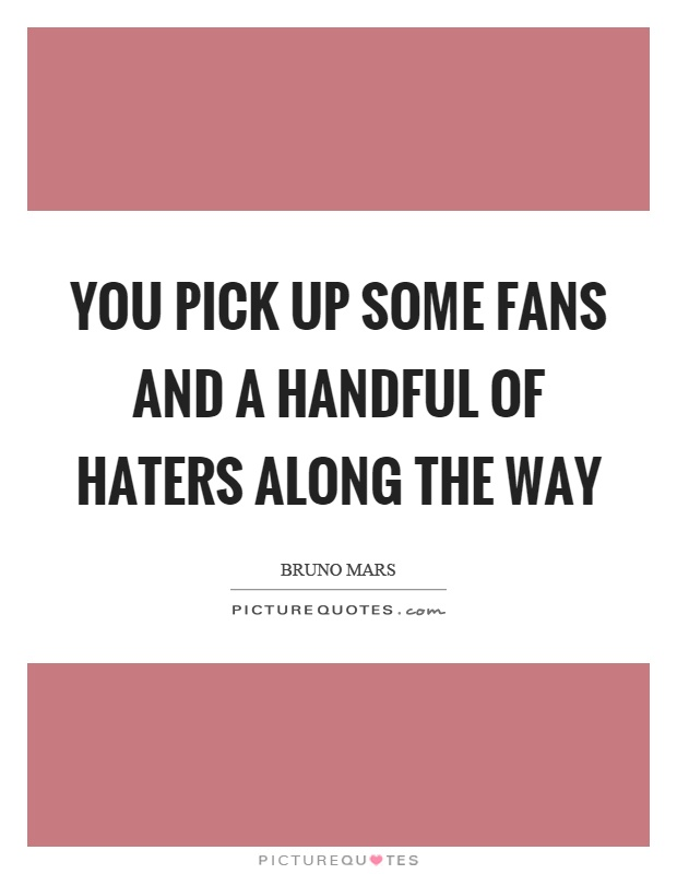 You pick up some fans and a handful of haters along the way Picture Quote #1
