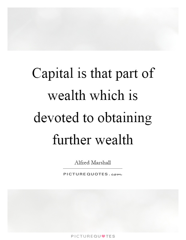 Capital is that part of wealth which is devoted to obtaining further wealth Picture Quote #1