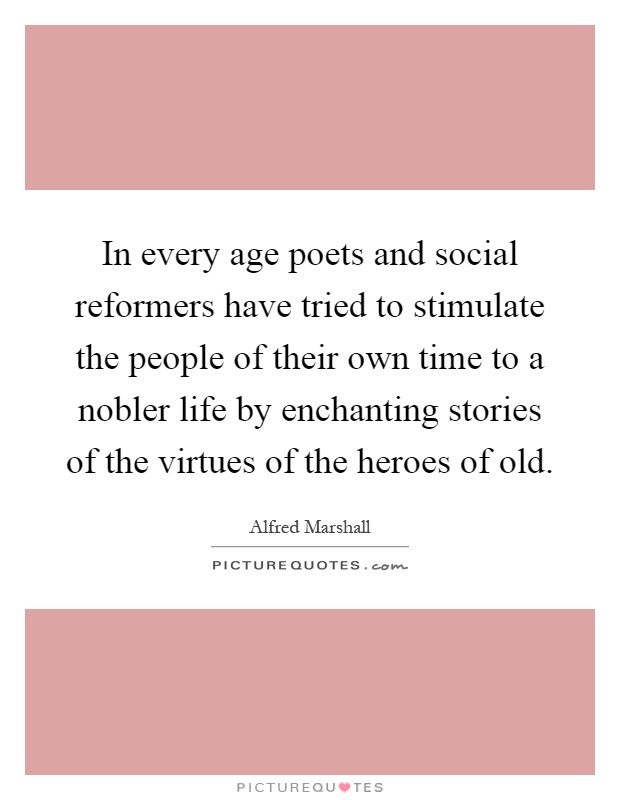 In every age poets and social reformers have tried to stimulate the people of their own time to a nobler life by enchanting stories of the virtues of the heroes of old Picture Quote #1