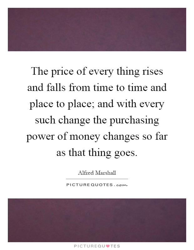 The price of every thing rises and falls from time to time and place to place; and with every such change the purchasing power of money changes so far as that thing goes Picture Quote #1