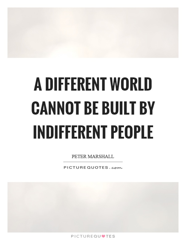 A different world cannot be built by indifferent people Picture Quote #1