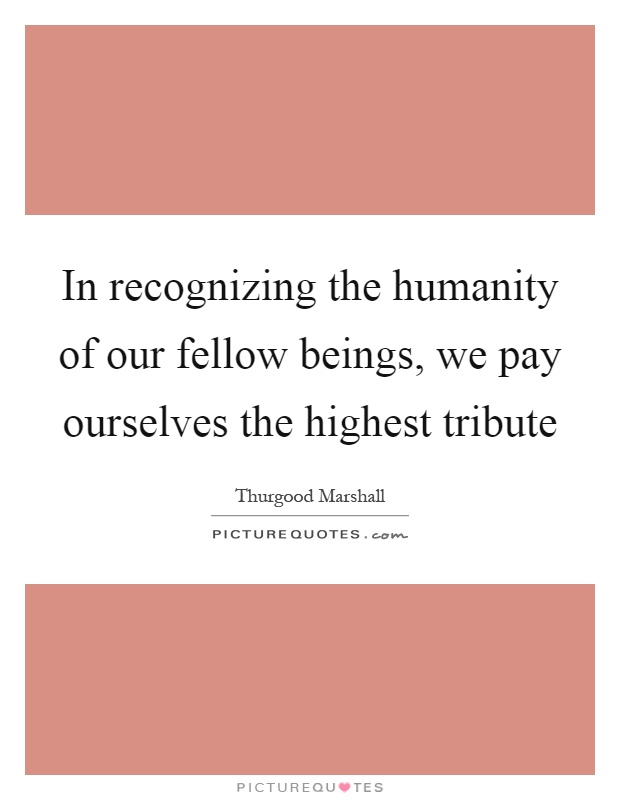 In recognizing the humanity of our fellow beings, we pay ourselves the highest tribute Picture Quote #1