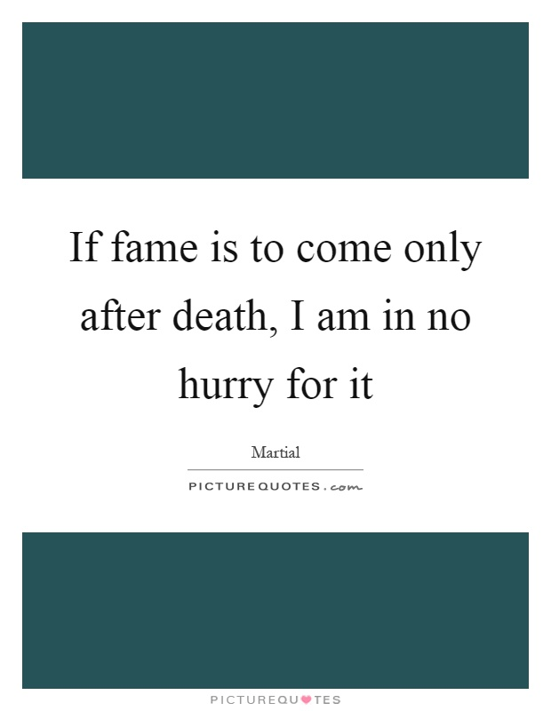 If fame is to come only after death, I am in no hurry for it Picture Quote #1