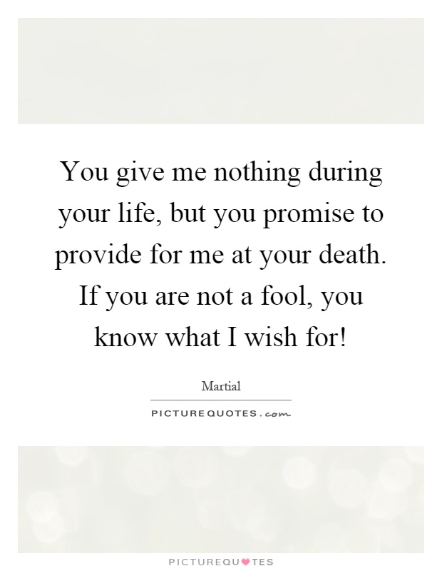 You give me nothing during your life, but you promise to provide for me at your death. If you are not a fool, you know what I wish for! Picture Quote #1