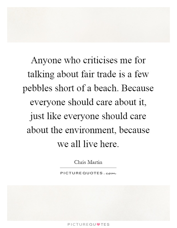 Anyone who criticises me for talking about fair trade is a few pebbles short of a beach. Because everyone should care about it, just like everyone should care about the environment, because we all live here Picture Quote #1