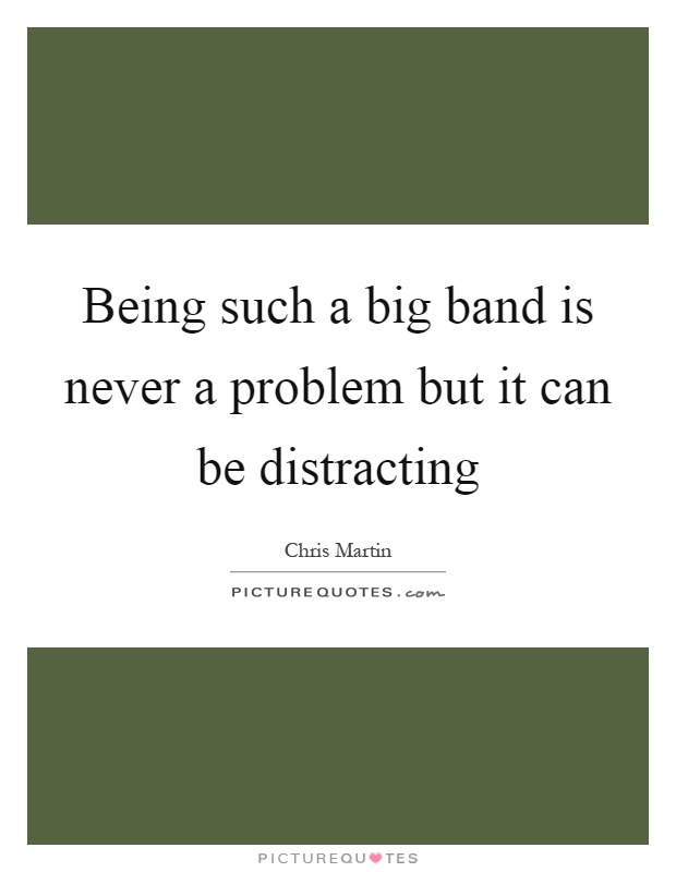 Being such a big band is never a problem but it can be distracting Picture Quote #1