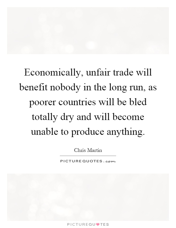 Economically, unfair trade will benefit nobody in the long run, as poorer countries will be bled totally dry and will become unable to produce anything Picture Quote #1