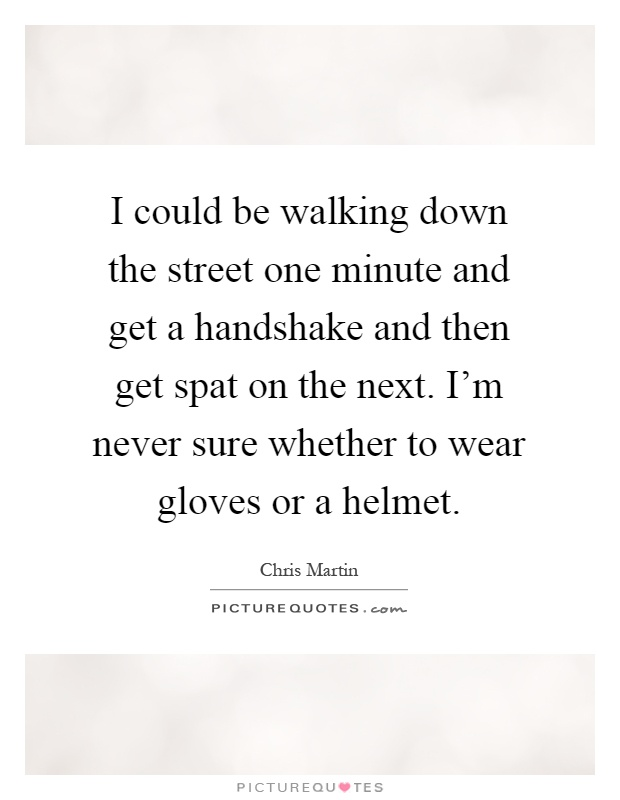 I could be walking down the street one minute and get a handshake and then get spat on the next. I'm never sure whether to wear gloves or a helmet Picture Quote #1