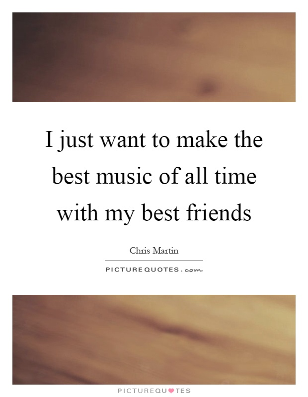 I just want to make the best music of all time with my best friends Picture Quote #1