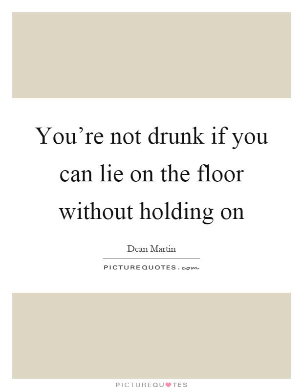 You're not drunk if you can lie on the floor without holding on Picture Quote #1