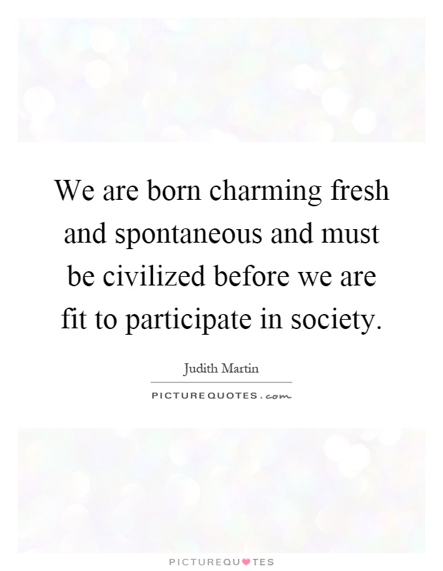 We are born charming fresh and spontaneous and must be civilized before we are fit to participate in society Picture Quote #1