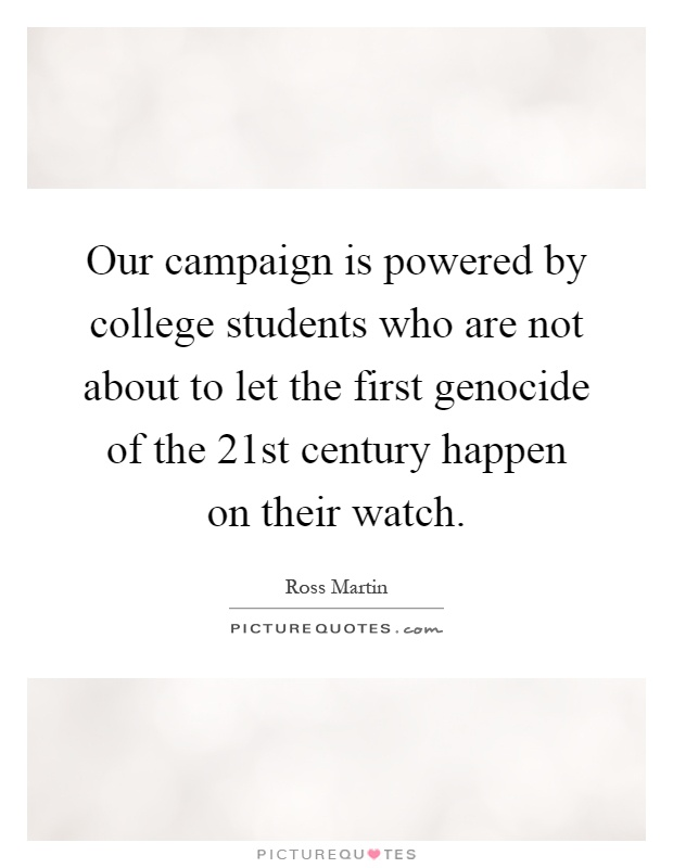 Our campaign is powered by college students who are not about to let the first genocide of the 21st century happen on their watch Picture Quote #1
