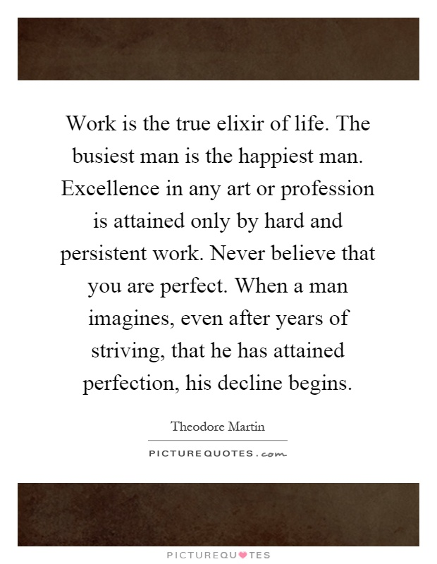 Work is the true elixir of life. The busiest man is the happiest man. Excellence in any art or profession is attained only by hard and persistent work. Never believe that you are perfect. When a man imagines, even after years of striving, that he has attained perfection, his decline begins Picture Quote #1