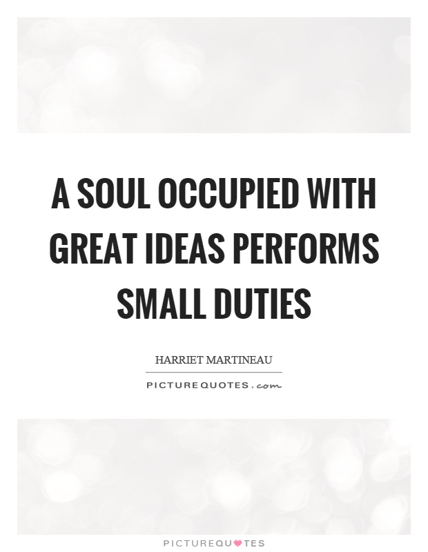 A soul occupied with great ideas performs small duties Picture Quote #1