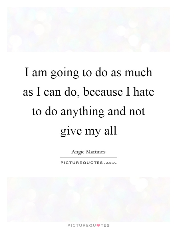 I am going to do as much as I can do, because I hate to do anything and not give my all Picture Quote #1