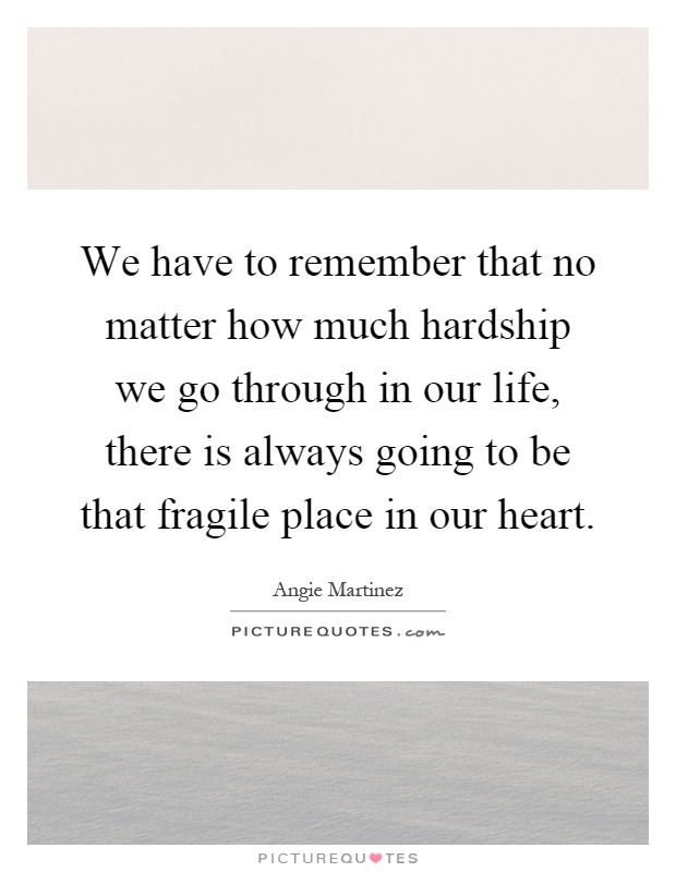 We have to remember that no matter how much hardship we go through in our life, there is always going to be that fragile place in our heart Picture Quote #1