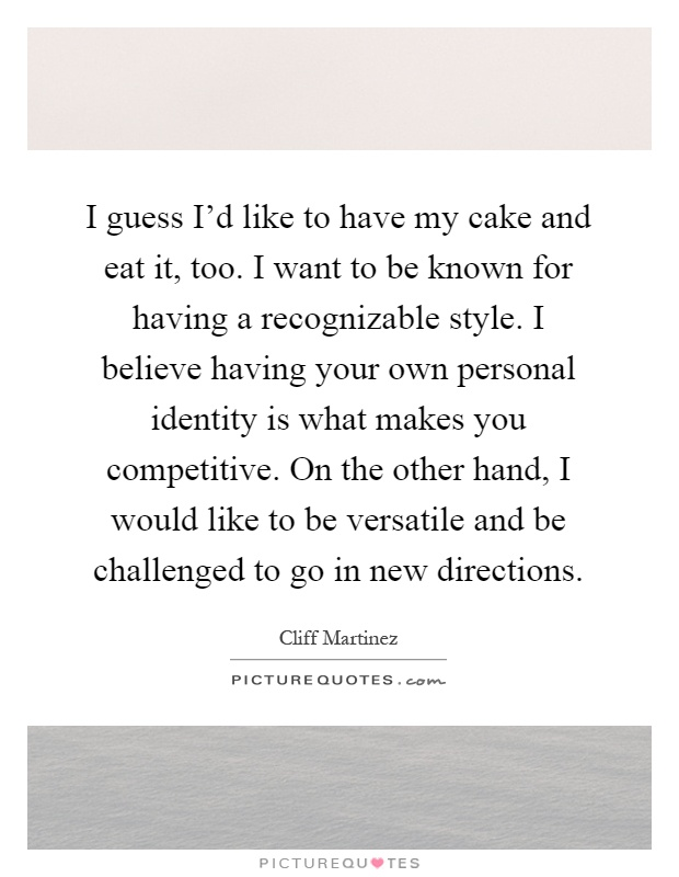 I guess I'd like to have my cake and eat it, too. I want to be known for having a recognizable style. I believe having your own personal identity is what makes you competitive. On the other hand, I would like to be versatile and be challenged to go in new directions Picture Quote #1