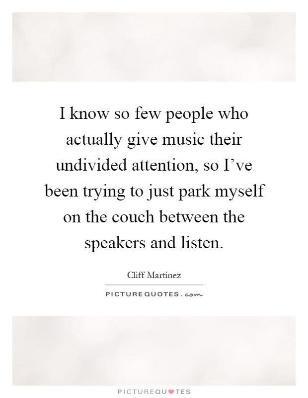 I know so few people who actually give music their undivided attention, so I've been trying to just park myself on the couch between the speakers and listen Picture Quote #1