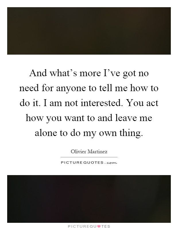 And what's more I've got no need for anyone to tell me how to do it. I am not interested. You act how you want to and leave me alone to do my own thing Picture Quote #1