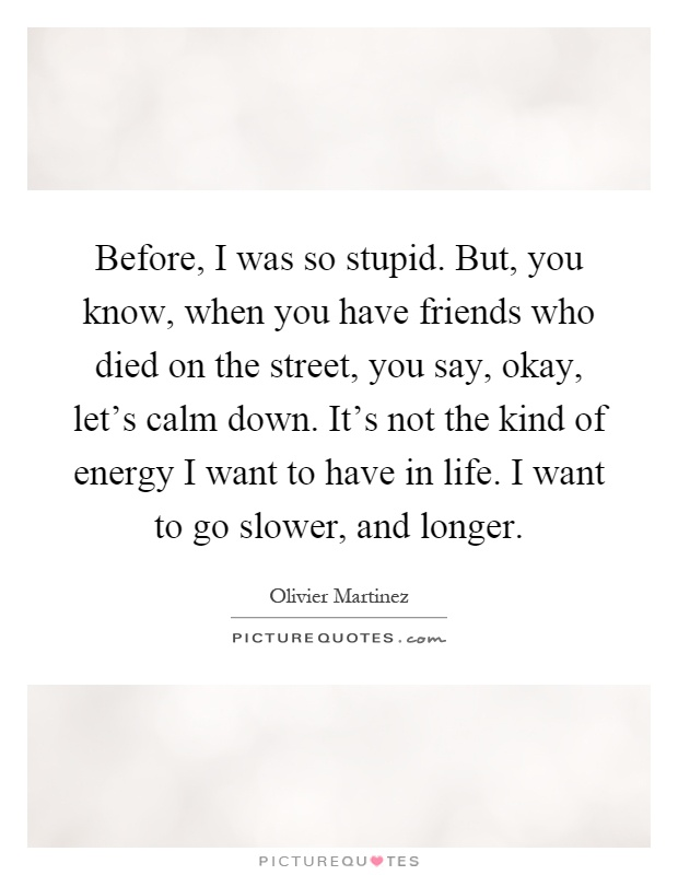 Before, I was so stupid. But, you know, when you have friends who died on the street, you say, okay, let's calm down. It's not the kind of energy I want to have in life. I want to go slower, and longer Picture Quote #1