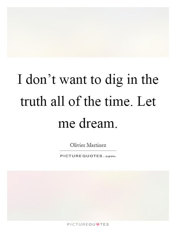 I don't want to dig in the truth all of the time. Let me dream Picture Quote #1