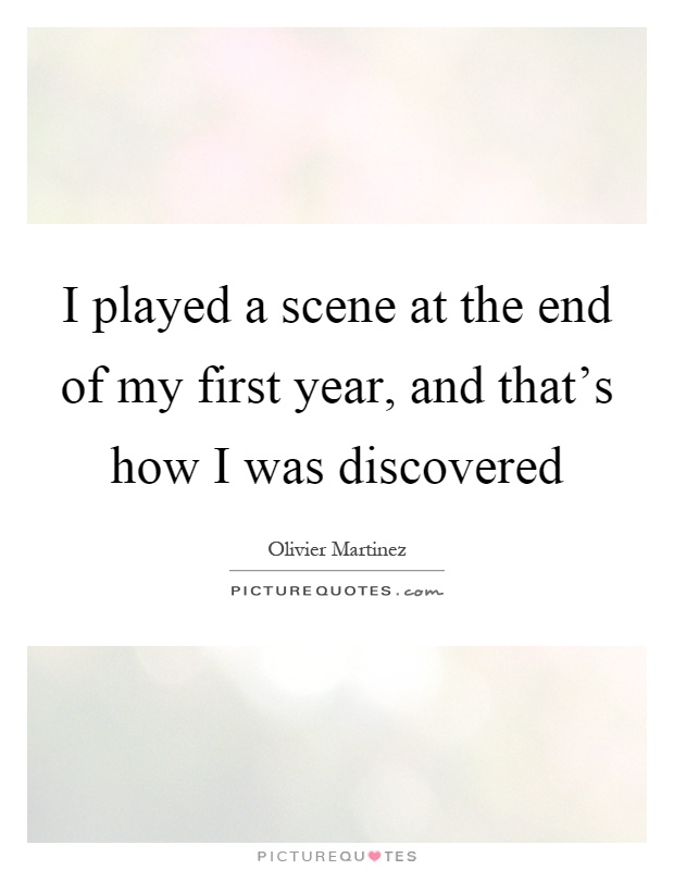 I played a scene at the end of my first year, and that's how I was discovered Picture Quote #1