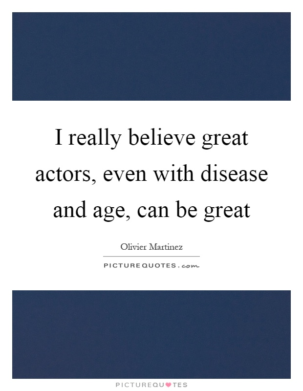 I really believe great actors, even with disease and age, can be great Picture Quote #1