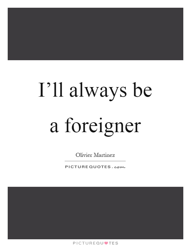 I'll always be a foreigner Picture Quote #1