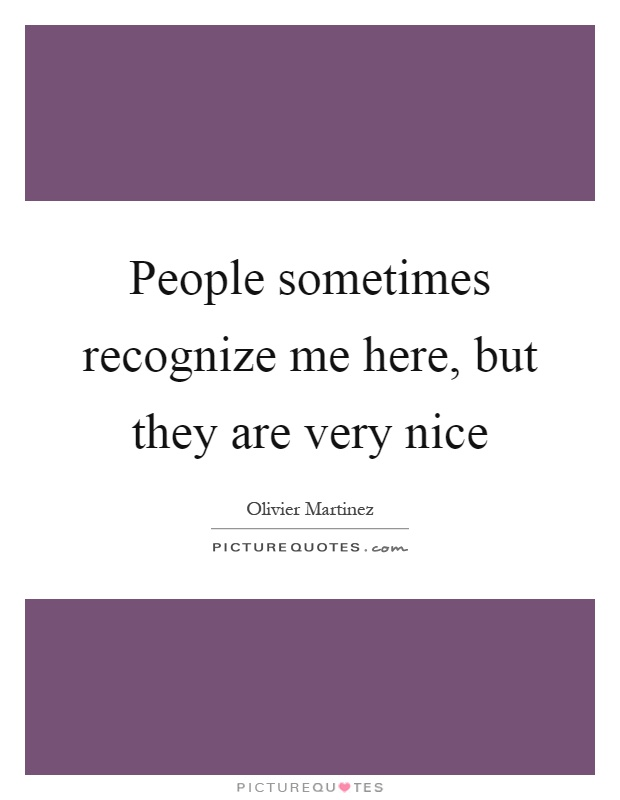 People sometimes recognize me here, but they are very nice Picture Quote #1