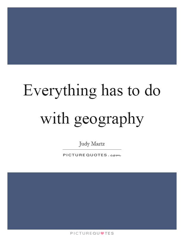 Everything has to do with geography Picture Quote #1