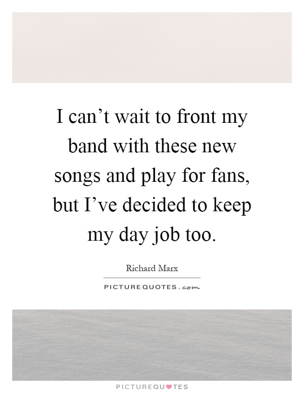 I can't wait to front my band with these new songs and play for fans, but I've decided to keep my day job too Picture Quote #1