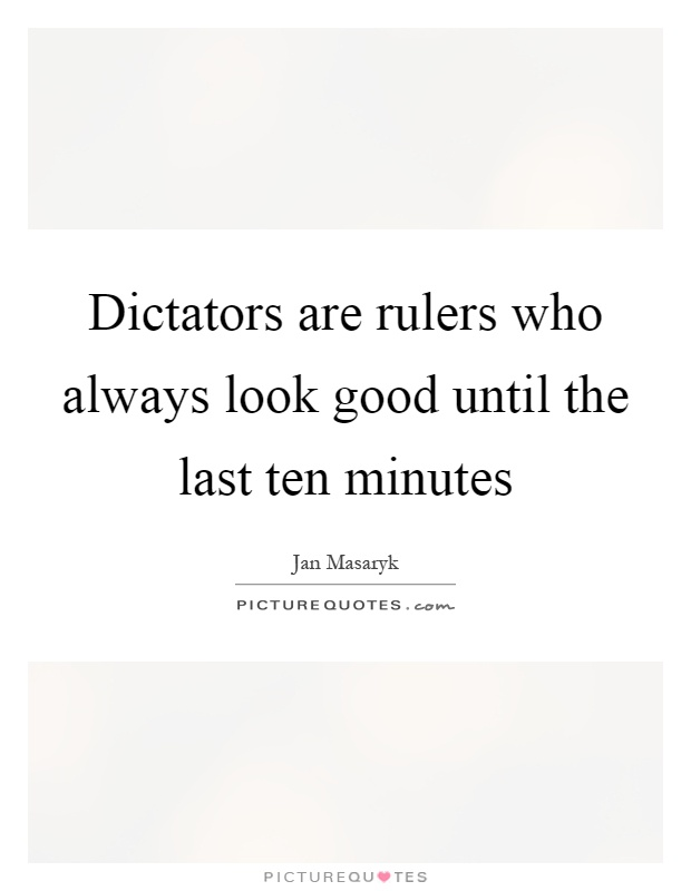 Dictators are rulers who always look good until the last ten minutes Picture Quote #1
