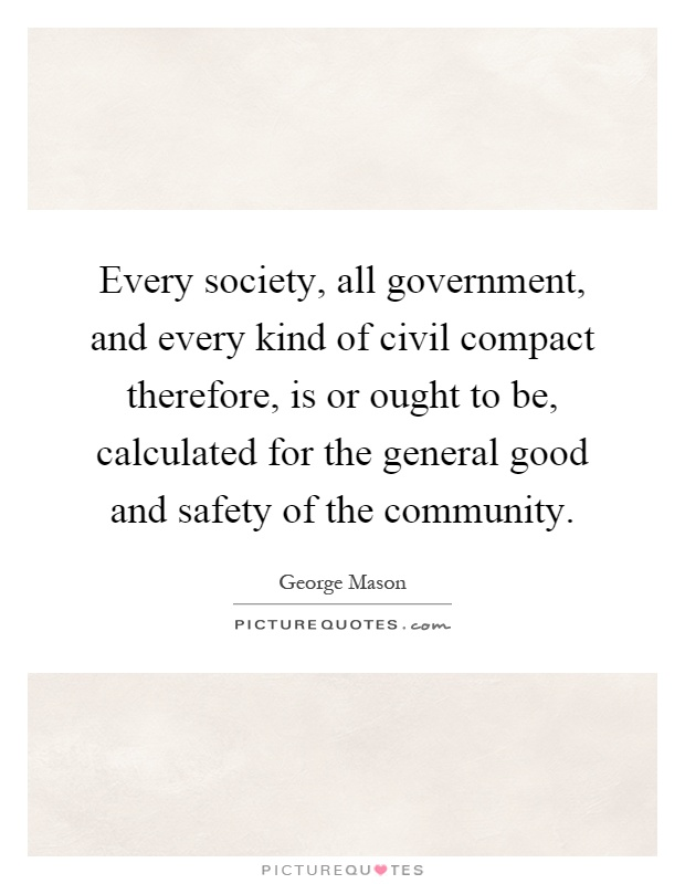 Every society, all government, and every kind of civil compact therefore, is or ought to be, calculated for the general good and safety of the community Picture Quote #1