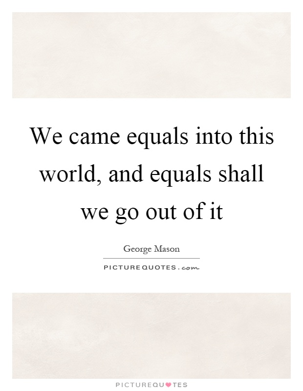 We came equals into this world, and equals shall we go out of it Picture Quote #1