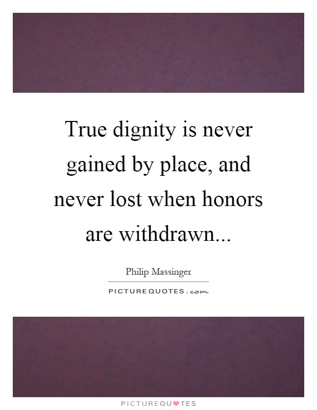 True dignity is never gained by place, and never lost when honors are withdrawn Picture Quote #1