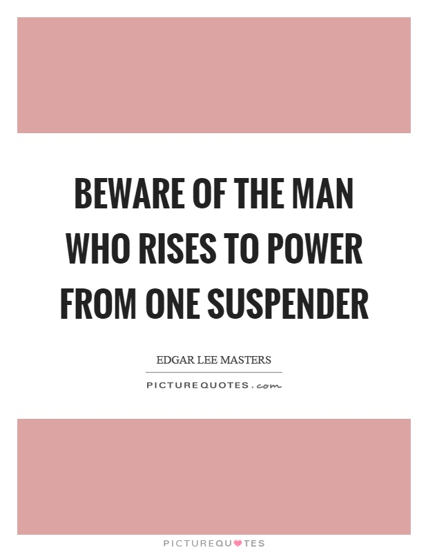 Beware of the man who rises to power from one suspender Picture Quote #1