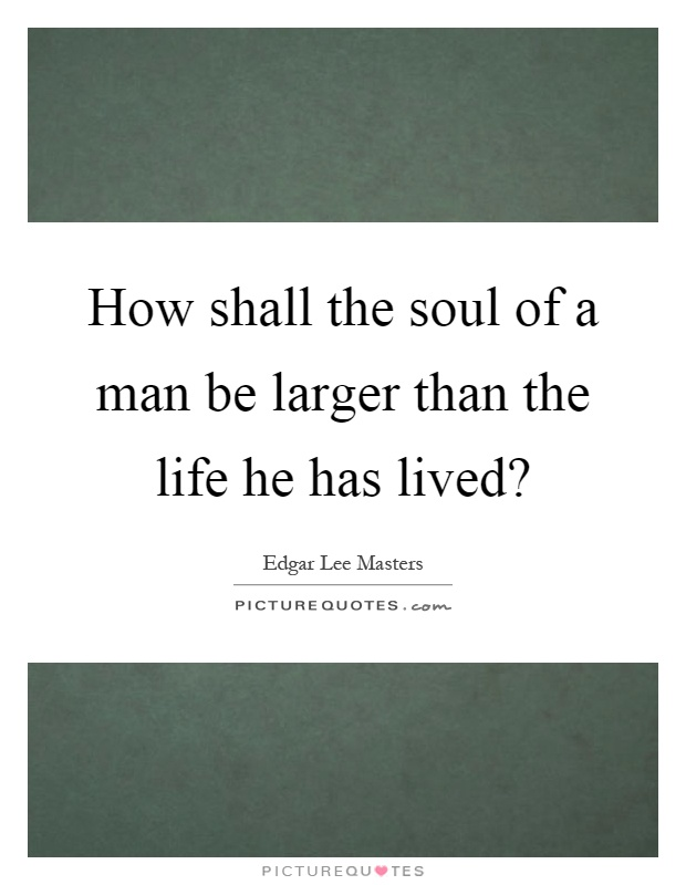 How shall the soul of a man be larger than the life he has lived? Picture Quote #1