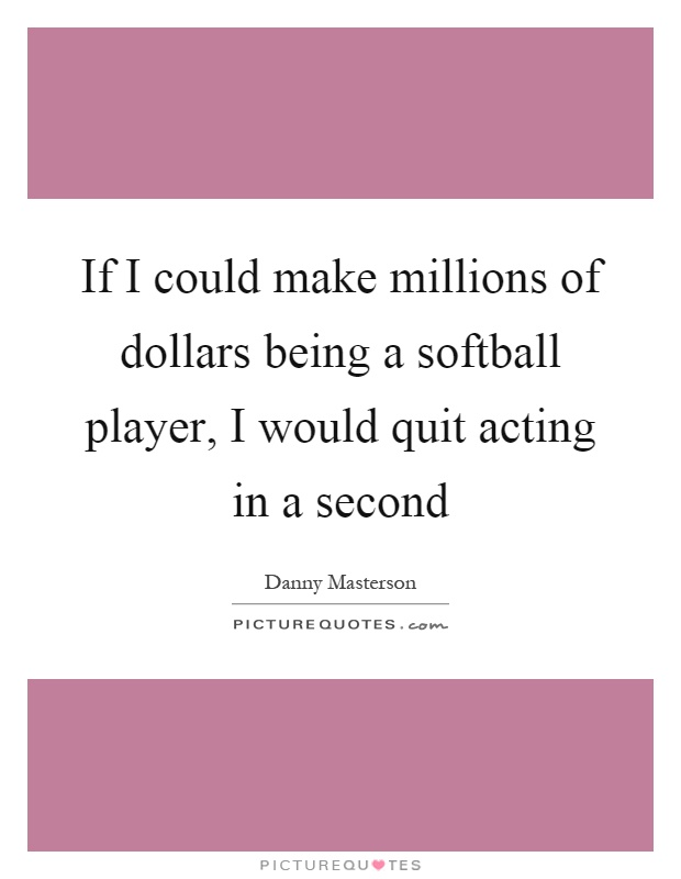 If I could make millions of dollars being a softball player, I would quit acting in a second Picture Quote #1