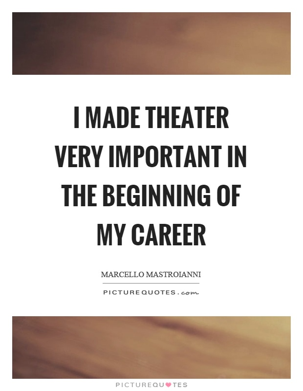 I made theater very important in the beginning of my career Picture Quote #1