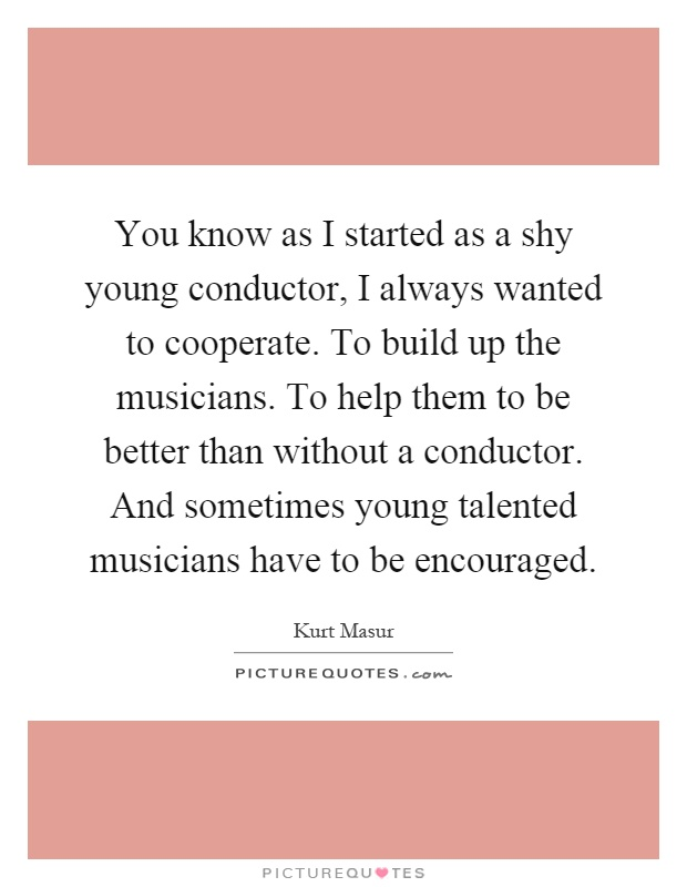 You know as I started as a shy young conductor, I always wanted to cooperate. To build up the musicians. To help them to be better than without a conductor. And sometimes young talented musicians have to be encouraged Picture Quote #1