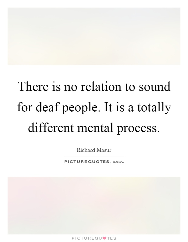 There is no relation to sound for deaf people. It is a totally different mental process Picture Quote #1