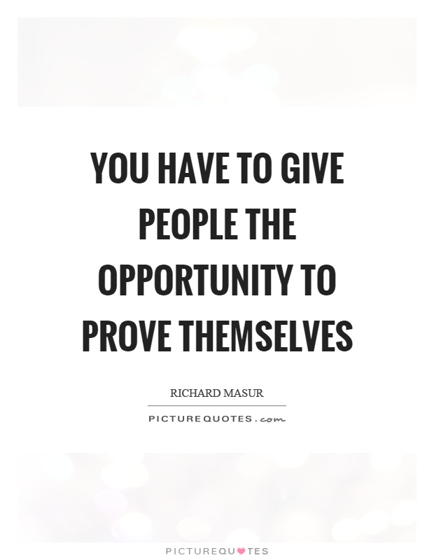 You have to give people the opportunity to prove themselves Picture Quote #1