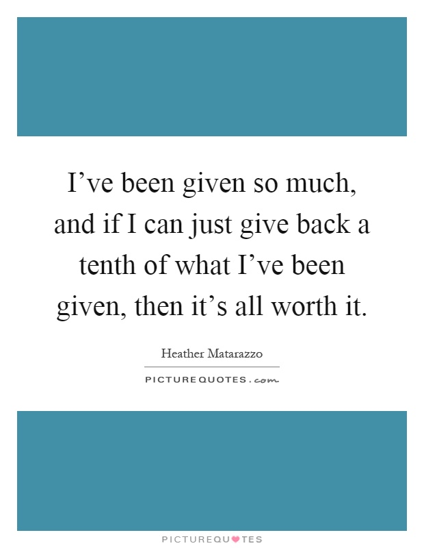 I've been given so much, and if I can just give back a tenth of what I've been given, then it's all worth it Picture Quote #1