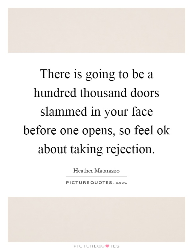There is going to be a hundred thousand doors slammed in your face before one opens, so feel ok about taking rejection Picture Quote #1