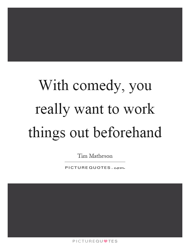 With comedy, you really want to work things out beforehand Picture Quote #1